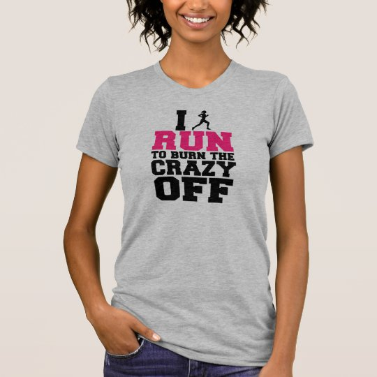 I Run to Burn the Crazy Off, Funny Women's shirt