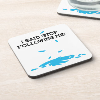 I said stop following me drink coasters