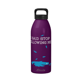 I said stop following me! reusable water bottles
