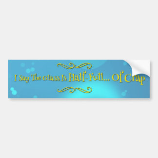 I Say The Glass Is Half-Full... Of Crap Bumper Sticker