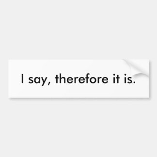 I say, therefore it is. bumper sticker