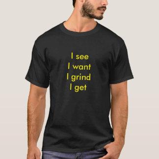 I see, I want, I grind, I get shirt. T-Shirt