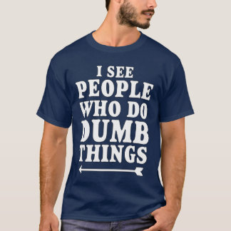 I See People Who Do Dumb Things T-Shirt