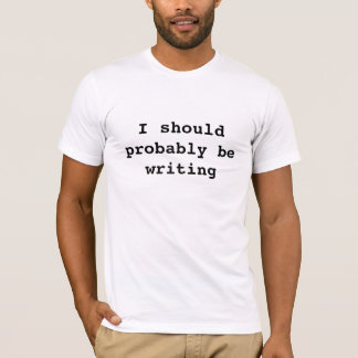 I should probably be writing T-Shirt