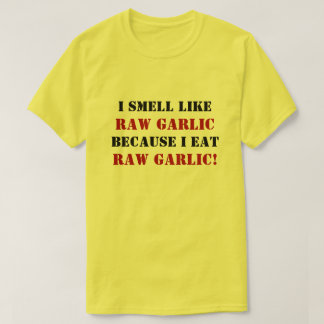 I SMELL LIKE RAW GARLIC BECAUSE I EAT RAW GARLIC! T-Shirt