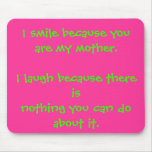 I smile because you are my mother.I laugh becau... Mouse Pad