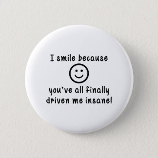 I Smile Because You've All Finally Driven Me Insan 6 Cm Round Badge