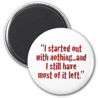 """I started out with nothing... 6 Cm Round Magnet"