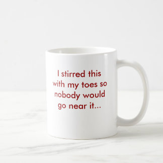 I stirred this with my toes so nobody would go ... coffee mug