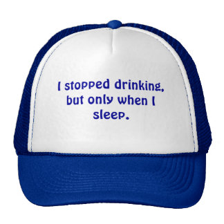 I stopped drinking, but only when I sleep. Cap