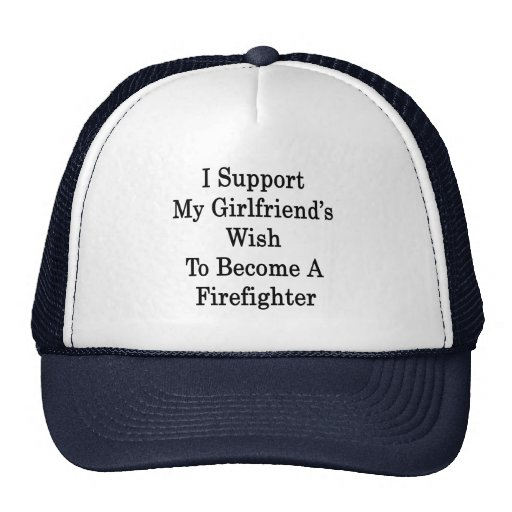 I Support My Girlfriend's Wish To Become A Firefig Trucker Hat