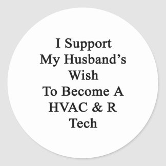 I Support My Husband's Wish To Become A HVAC R Tec Round Stickers