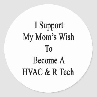 I Support My Mom s Wish To Become A HVAC R Tech Round Stickers