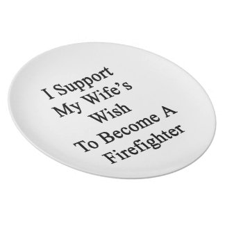I Support My Wife's Wish To Become A Firefighter Dinner Plates