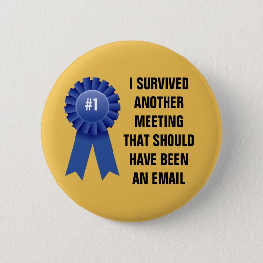 I survived another meeting that should have been a 6 cm round badge