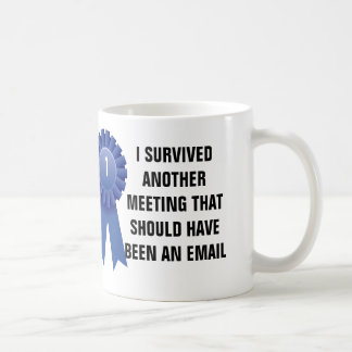 I survived another meeting that should have been a coffee mug