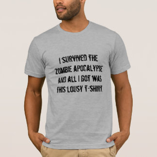 I survived the zombie apocalypse and all I got ... T-Shirt