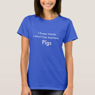 I Swear Honey I Won't Get Anymore Pigs T-Shirt