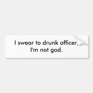 I swear to drunk officer I m not god Bumper Stickers