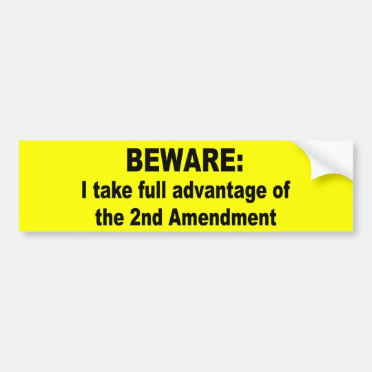 I take full advantage of the 2nd amendment bumper sticker