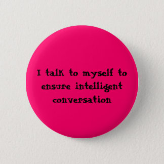 I talk to myself to ensure intelligent conversa... 6 cm round badge