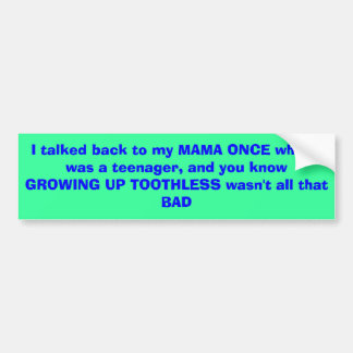 I talked back to my MAMA ONCE when I was a teen... Bumper Sticker