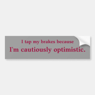 I tap my brakes because I m cautiously optimis Bumper Stickers