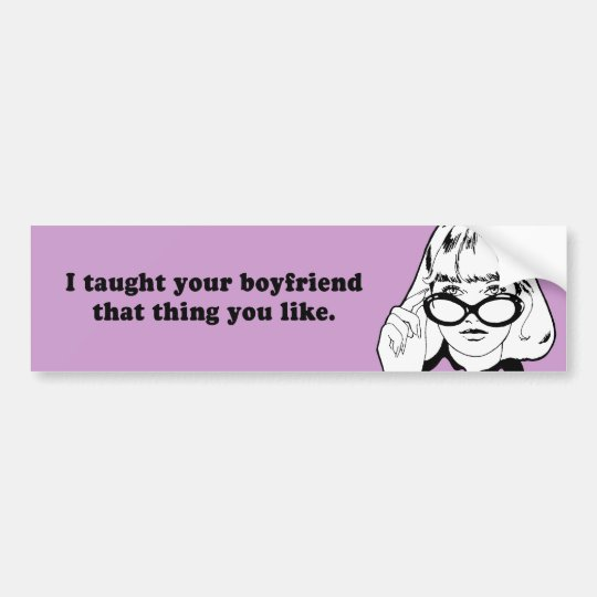 I TAUGHT YOUR BOYFRIEND THAT THING YOU LIKE BUMPER STICKER