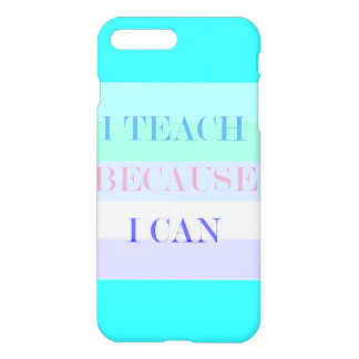 I Teach Because I Can iPhone 7 Plus Case