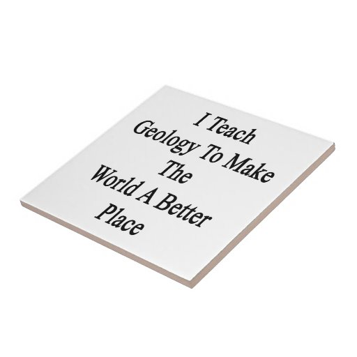 I Teach Geology To Make The World A Better Place Ceramic Tiles