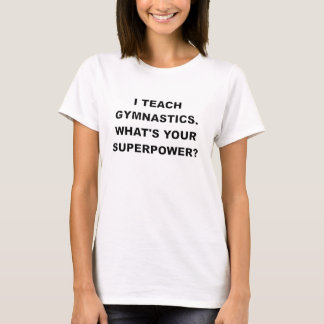 I TEACH GYMNASTICS WHATS YOUR SUPERPOWER.png T-Shirt