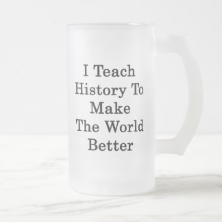 I Teach History To Make The World Better Frosted Glass Beer Mug