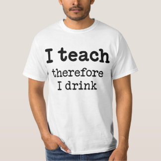 I teach - therefore I drink Tshirts