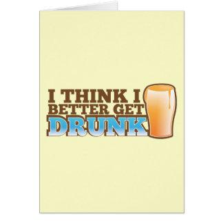 I think I better get DRUNK Greeting Cards