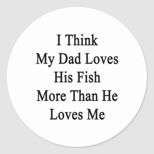 I Think My Dad Loves His Fish More Than He Loves M Round Sticker
