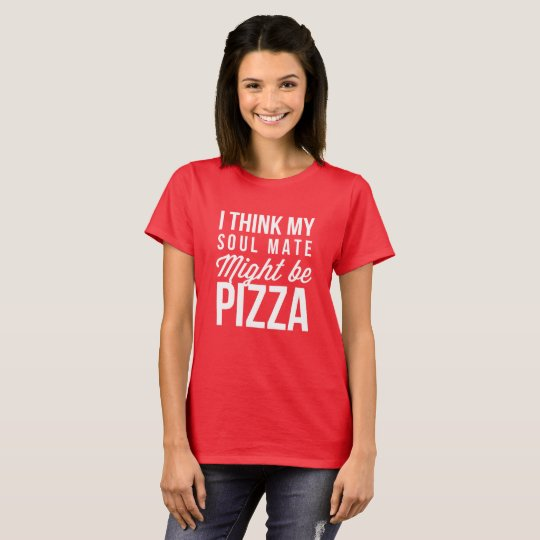 I think my soul mate might be Pizza T-Shirt