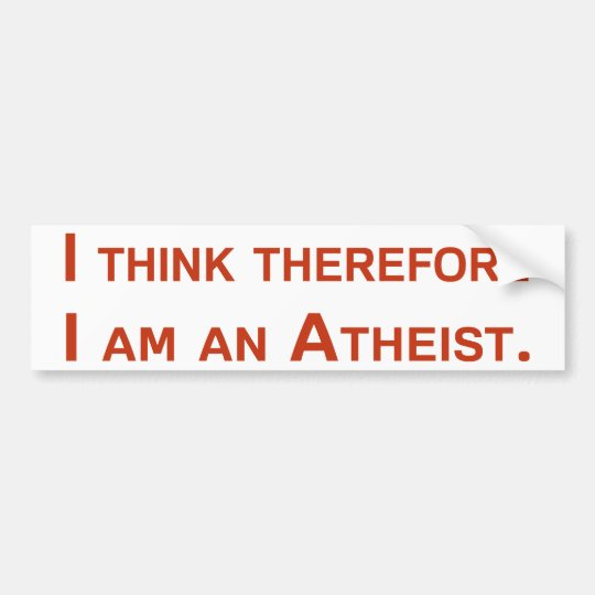 I think therefore I am an Atheist. Bumper