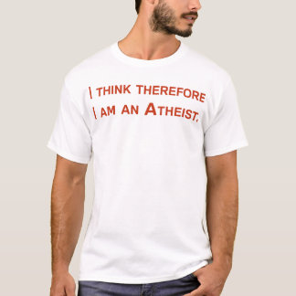 I think therefore I am an Atheist. T-Shirt