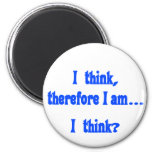 I think, therefore I am... I think 6 Cm Round Magnet