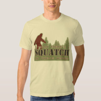 I Think There's A Squatch In These Woods Tshirts