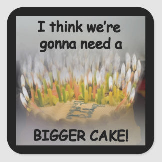 I think we're gonna need a Bigger Birthday Cake! Square Sticker
