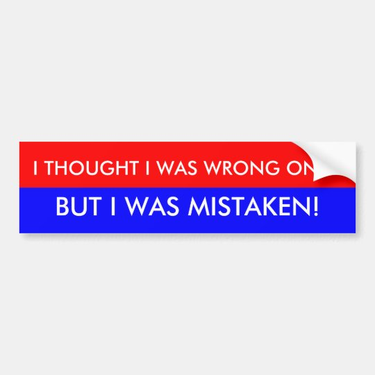 I THOUGHT I WAS WRONG ONCE, BUT I WAS ... BUMPER STICKER