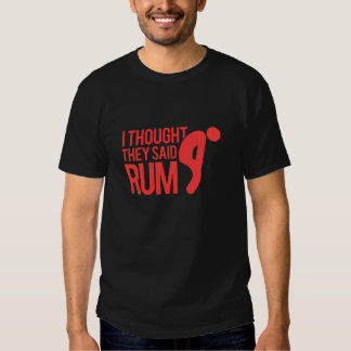 I thought they said RUM Shirt