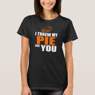 I Threw My Pie For You T-Shirt