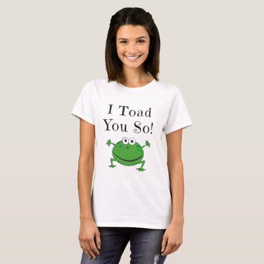 I Toad You So! - Funny Frog Joke design T-Shirt