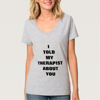 I Told My Therapist About You! T-Shirt