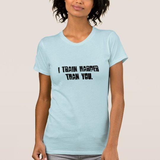 i train harder than you. T-Shirt