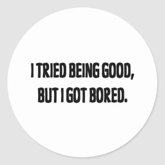 I Tried Being Good, But I Got Bored Round Sticker