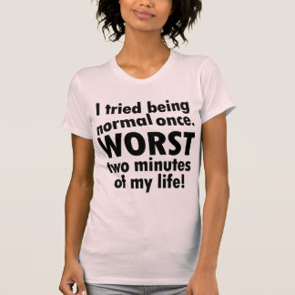 I tried being normal once tshirts