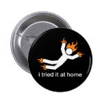 i tried it at home - i do all my own stunts funny 6 cm round badge